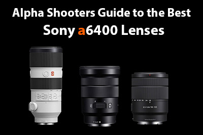 Best Sony a6400 Lenses & Deals - AlphaShooters com