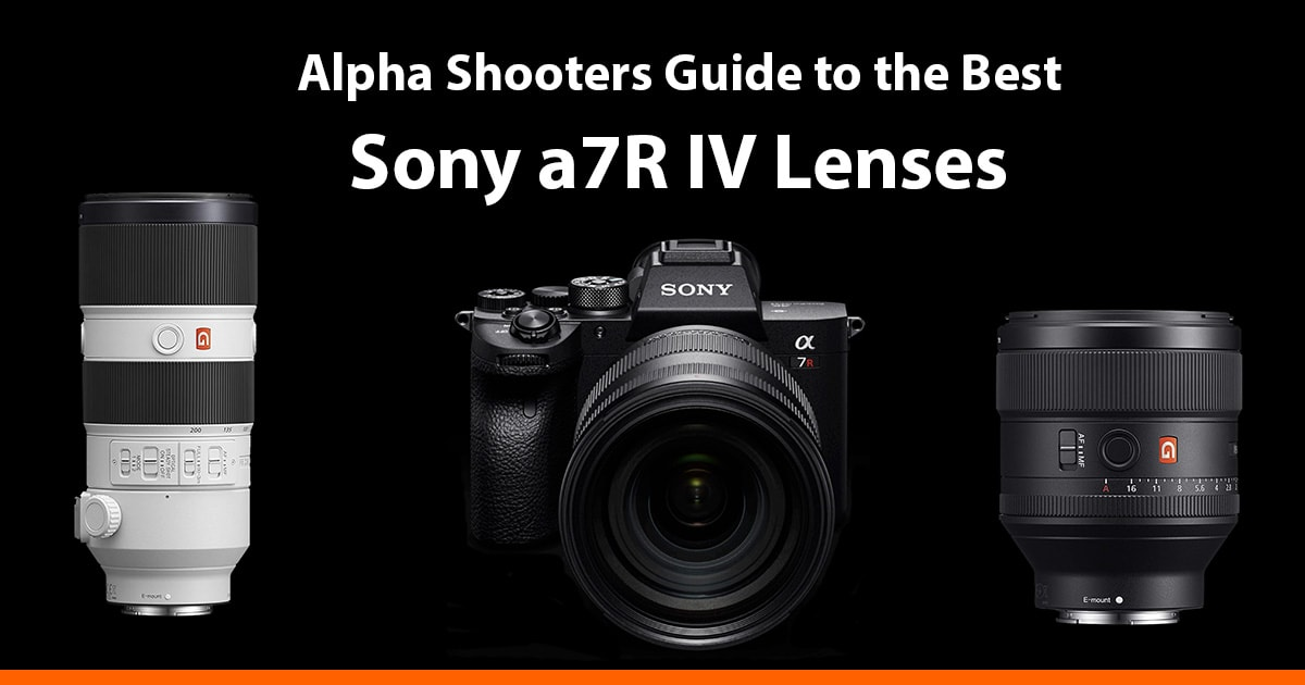 Best Sony A7r Iv Lenses Reviews Alphashooters Com